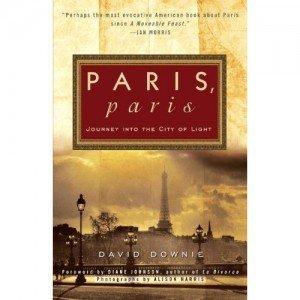 Paris, Paris: Journey into the City of Light David Downie